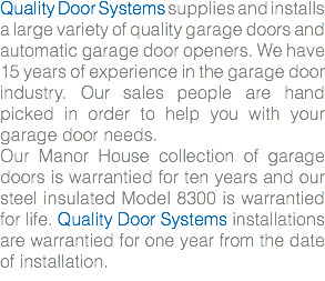 Quality Door Systems supplies and installs a large variety of quality garage doors and automatic garage door openers. We have 15 years of experience in the garage door industry. Our sales people are hand picked in order to help you with your garage door needs. Our Manor House collection of garage doors is warrantied for ten years and our steel insulated Model 8300 is warrantied for life. Quality Door Systems installations are warrantied for one year from the date of installation.