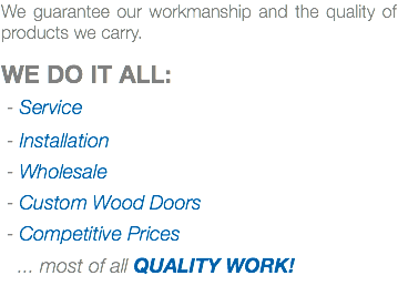 We guarantee our workmanship and the quality of products we carry. WE DO IT ALL: - Service - Installation - Wholesale - Custom Wood Doors - Competitive Prices ... most of all QUALITY WORK!